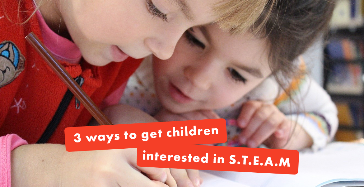 3 Ways to Get Children Interested in STEAM Learning